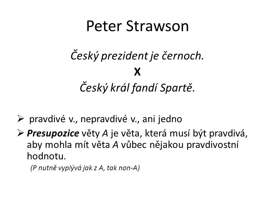 Peter Strawson Český prezident je černoch. X Český král fandí Spartě.  pravdivé v., nepravdivé v., ani jedno  Presupozice věty A je věta, která musí