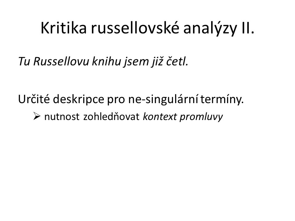 Kritika russellovské analýzy II. Tu Russellovu knihu jsem již četl. Určité deskripce pro ne-singulární termíny.  nutnost zohledňovat kontext promluvy