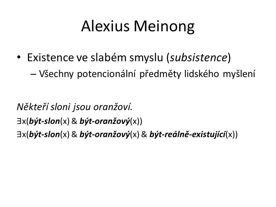 Alexius Meinong Existence ve slabém smyslu (subsistence) – Všechny potencionální předměty lidského myšlení Někteří sloni jsou oranžoví. ∃ x(být-slon(x