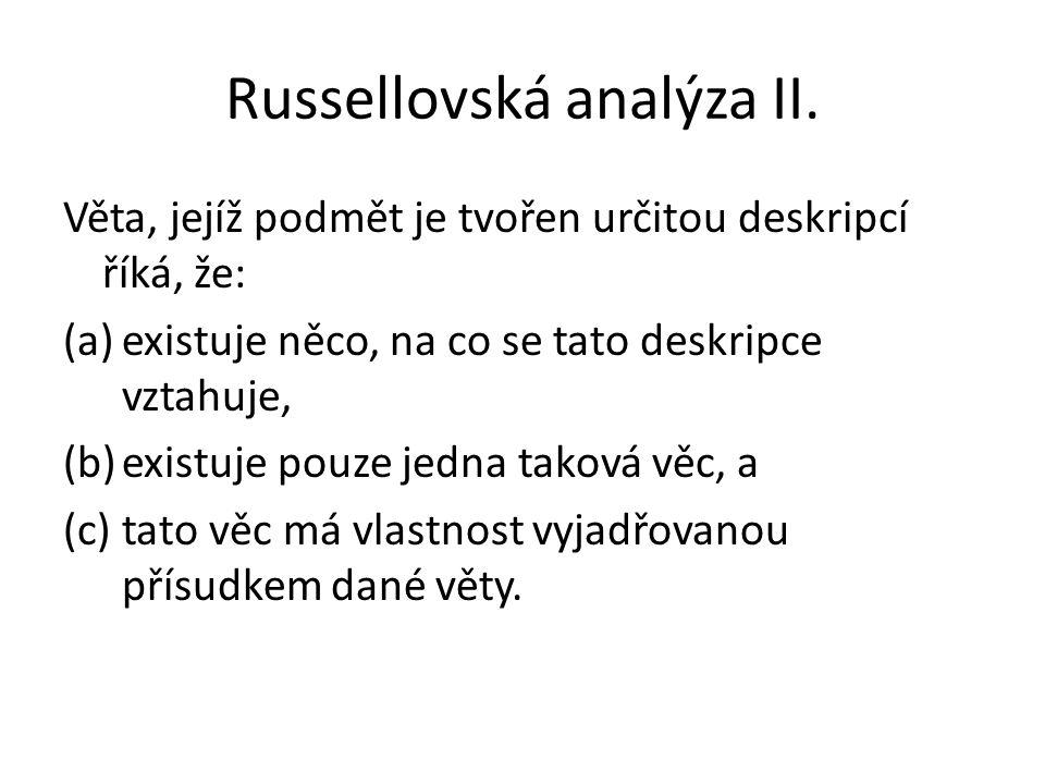 Russellovská analýza II. Věta, jejíž podmět je tvořen určitou deskripcí říká, že: (a)existuje něco, na co se tato deskripce vztahuje, (b)existuje pouz