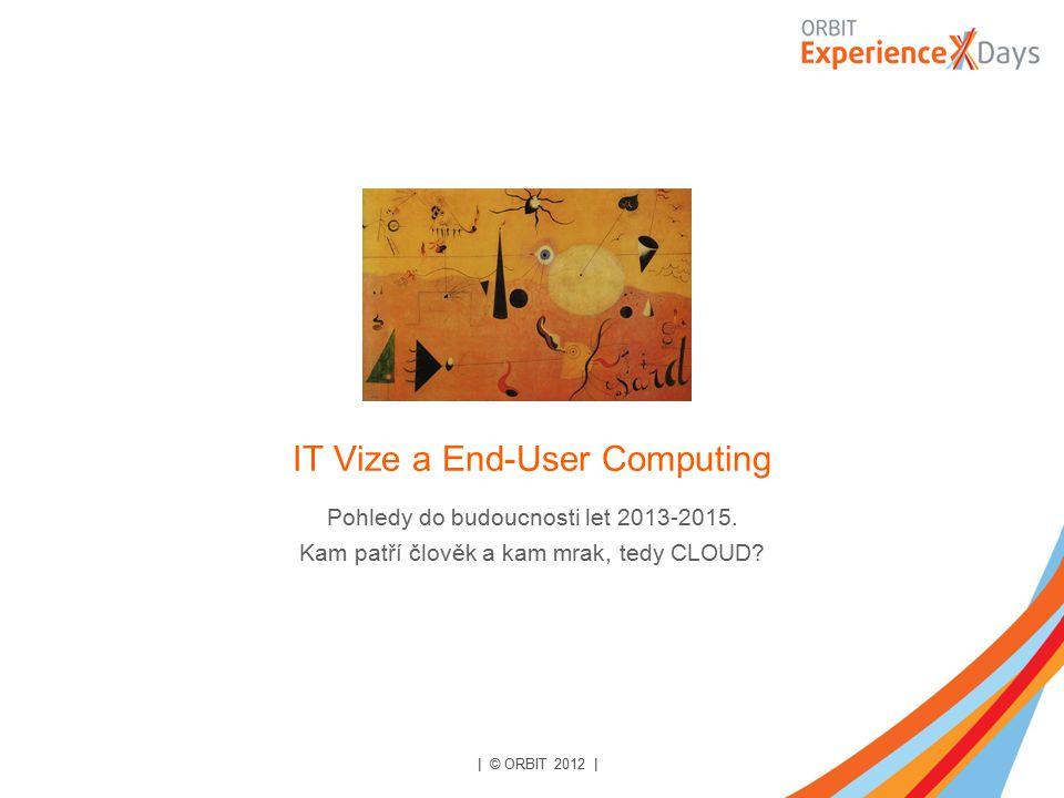 IT Vize a End-User Computing Pohledy do budoucnosti let 2013-2015. Kam patří člověk a kam mrak, tedy CLOUD? | © ORBIT 2012 |