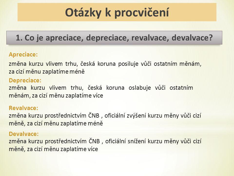 Otázky k procvičení 1. Co je apreciace, depreciace, revalvace, devalvace? změna kurzu vlivem trhu, česká koruna posiluje vůči ostatním měnám, za cizí