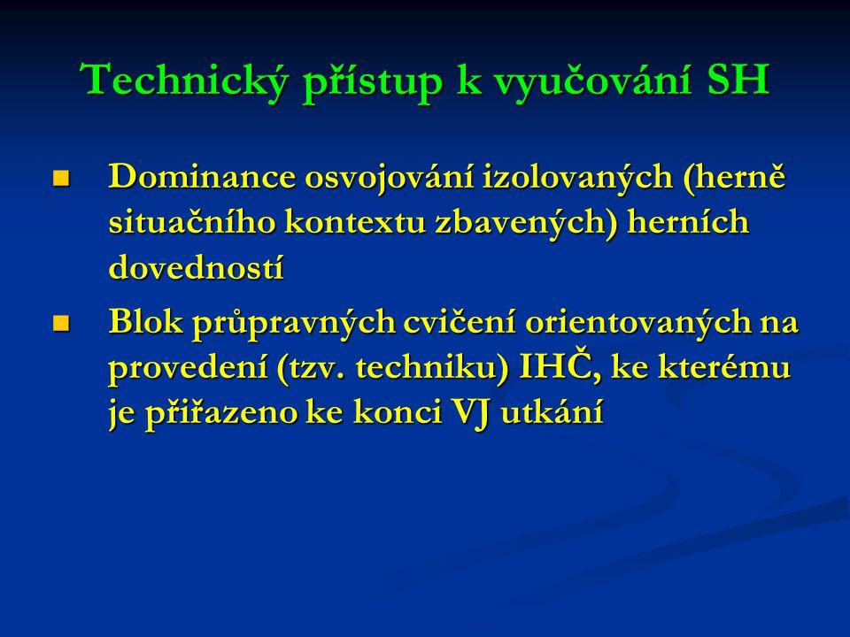 Technický přístup k vyučování SH Dominance osvojování izolovaných (herně situačního kontextu zbavených) herních dovedností Dominance osvojování izolovaných (herně situačního kontextu zbavených) herních dovedností Blok průpravných cvičení orientovaných na provedení (tzv.