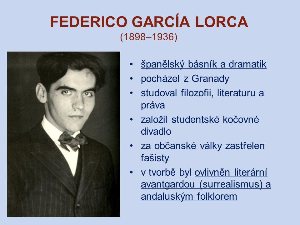 FEDERICO GARCÍA LORCA (1898–1936) španělský básník a dramatik pocházel z Granady studoval filozofii, literaturu a práva založil studentské kočovné divadlo za občanské války zastřelen fašisty v tvorbě byl ovlivněn literární avantgardou (surrealismus) a andaluským folklorem