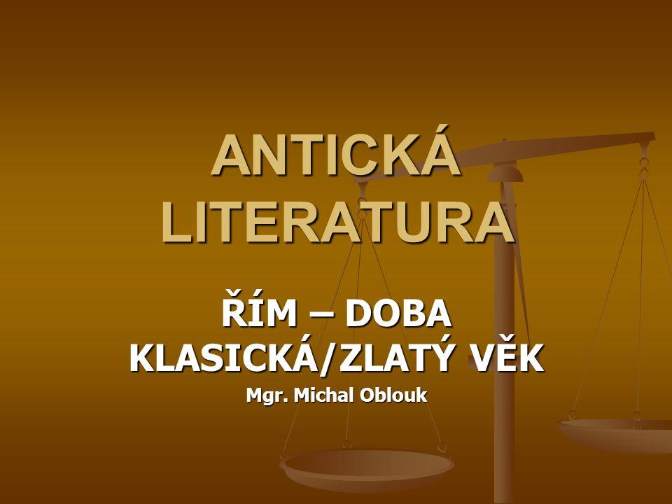 ANTICKÁ LITERATURA ŘÍM – DOBA KLASICKÁ/ZLATÝ VĚK Mgr. Michal Oblouk