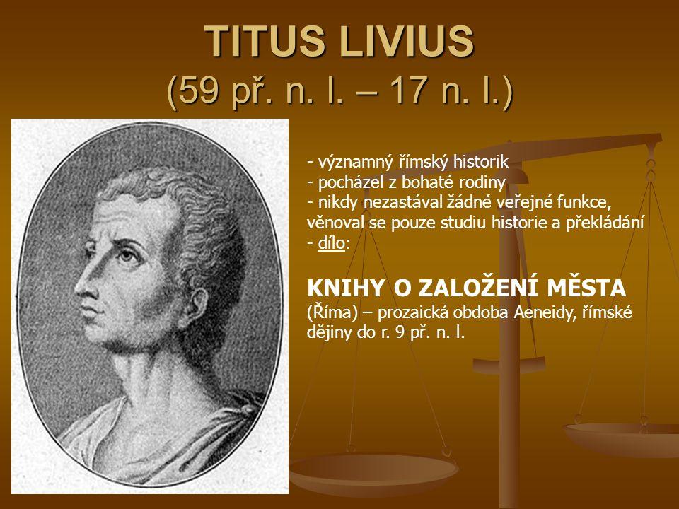 TITUS LIVIUS (59 př. n. l. – 17 n. l.) - významný římský historik - pocházel z bohaté rodiny - nikdy nezastával žádné veřejné funkce, věnoval se pouze