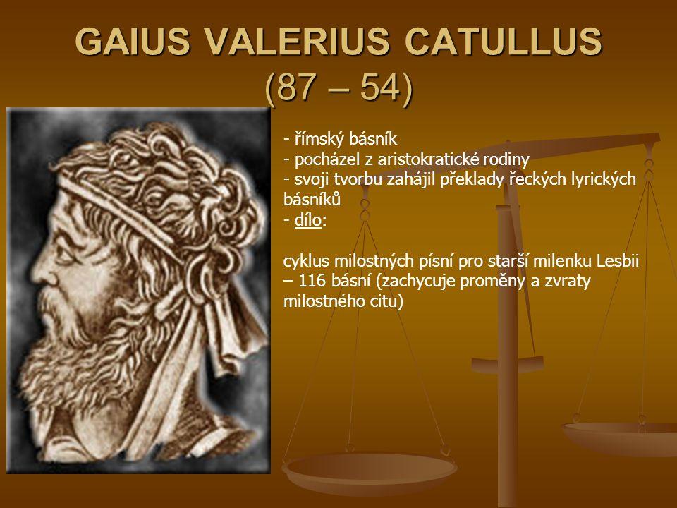 GAIUS VALERIUS CATULLUS (87 – 54) - římský básník - pocházel z aristokratické rodiny - svoji tvorbu zahájil překlady řeckých lyrických básníků - d- dí