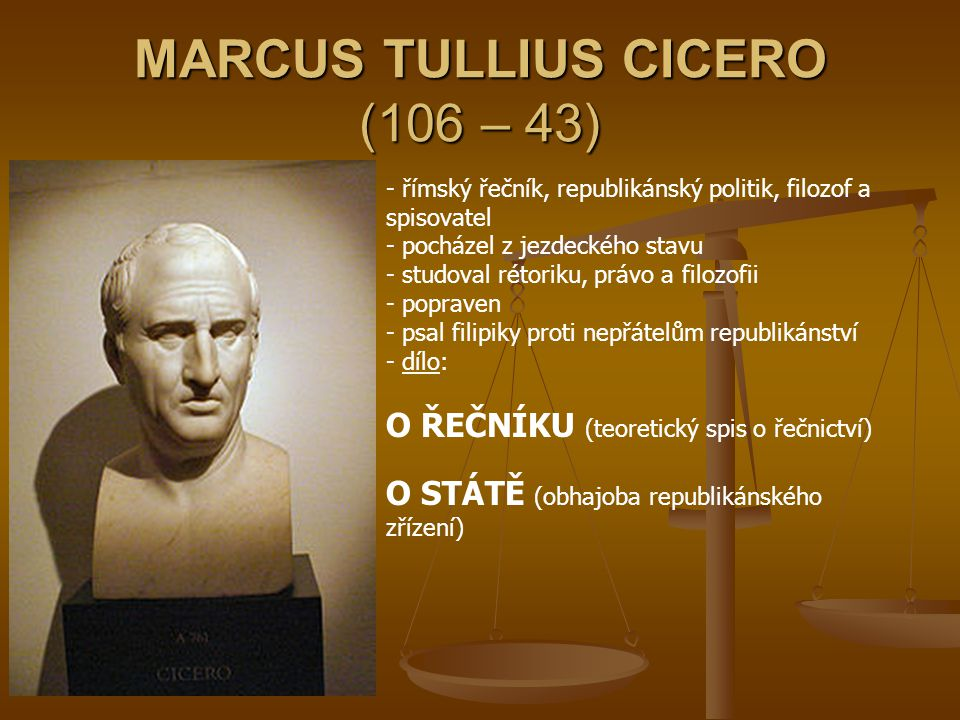 MARCUS TULLIUS CICERO (106 – 43) - římský řečník, republikánský politik, filozof a spisovatel - pocházel z jezdeckého stavu - studoval rétoriku, právo