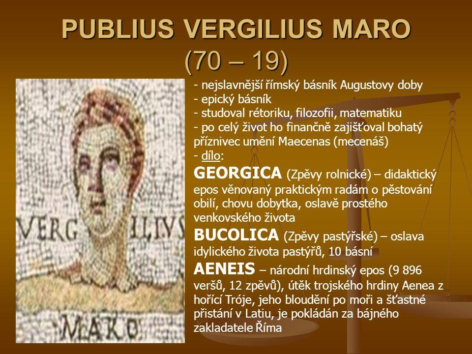 QUINTUS HORATIUS FLACCUS (65 – 8) - římský básník - studoval filozofii toupenec Octaviana - neměl velké básnické nadání - d- dílo: SATIRY (18 básní) – ironická kritika lidských chyb EPÓDY – útočné a žertovné lyrické básně ÓDY – formálně dokonalé oslavné básně LISTY (Epištoly) – otázky filozofické a obecně lidské, nejznámější Ars poetica (o básnickém umění)