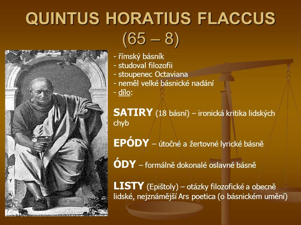 QUINTUS HORATIUS FLACCUS (65 – 8) - římský básník - studoval filozofii toupenec Octaviana - neměl velké básnické nadání - d- dílo: SATIRY (18 básní) –
