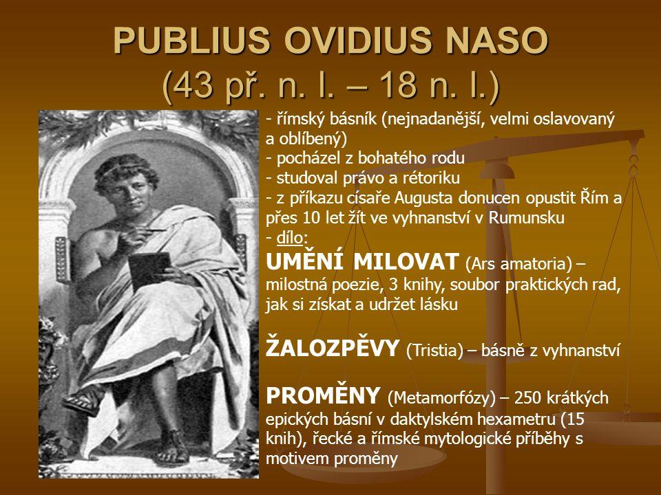 PUBLIUS OVIDIUS NASO (43 př. n. l. – 18 n. l.) - římský básník (nejnadanější, velmi oslavovaný a oblíbený) - pocházel z bohatého rodu - studoval právo