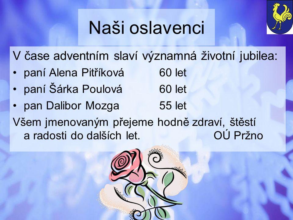 Naši oslavenci V čase adventním slaví významná životní jubilea: paní Alena Pitříková60 let paní Šárka Poulová60 let pan Dalibor Mozga55 let Všem jmeno