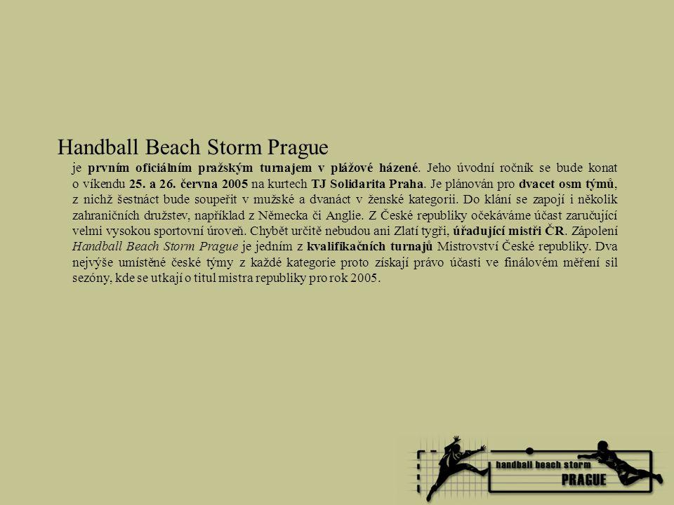 Partneři turnaje Handball Beach Storm 2005 Vedle organizátorů jsou nejdůležitější součástí pořadatelského týmu partneři, bez kterých by uskutečnění projektu Handball Beach Storm Prague nebylo vůbec možné.