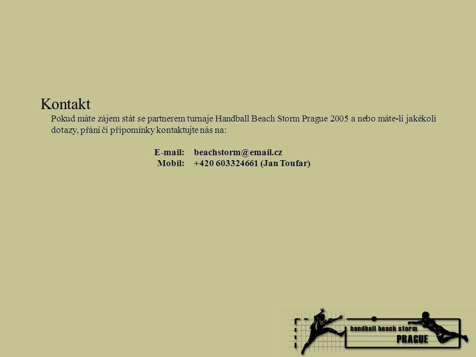 Kontakt Pokud máte zájem stát se partnerem turnaje Handball Beach Storm Prague 2005 a nebo máte-li jakékoli dotazy, přání či připomínky kontaktujte nás na: E-mail: beachstorm@email.cz Mobil: +420 603324661 (Jan Toufar)