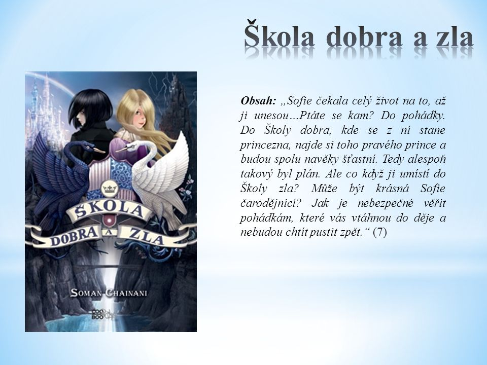 """Obsah: """"Sofie čekala celý život na to, až ji unesou…Ptáte se kam? Do pohádky. Do Školy dobra, kde se z ní stane princezna, najde si toho pravého princ"""