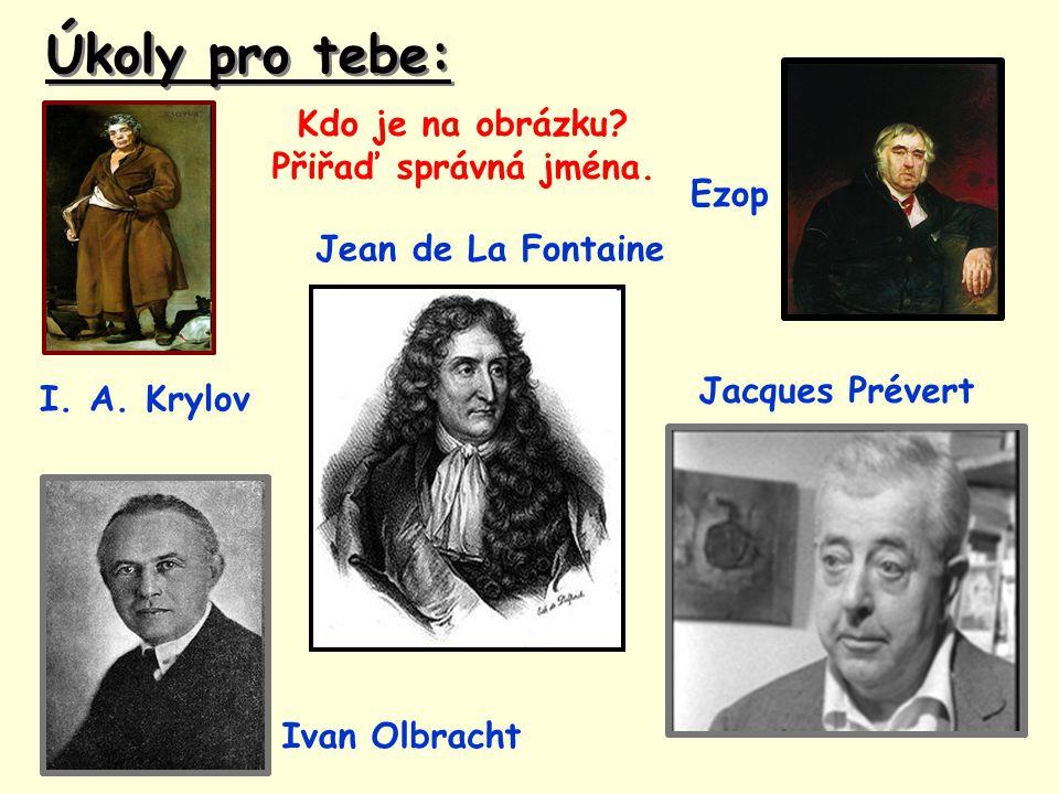 Úkoly pro tebe: Kdo je na obrázku? Přiřaď správná jména. Ezop I. A. Krylov Jacques Prévert Ivan Olbracht Jean de La Fontaine