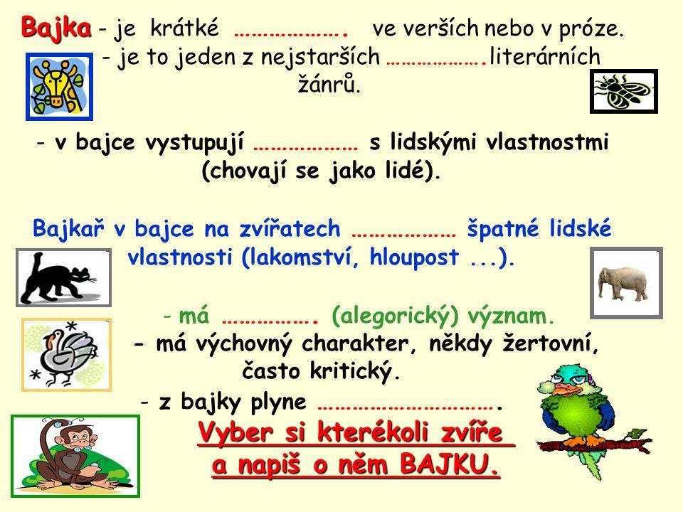 Bajka Bajka - je krátké ………………. ve verších nebo v próze. - je to jeden z nejstarších ……………….literárních žánrů. - v bajce vystupují ……………… s lidskými v