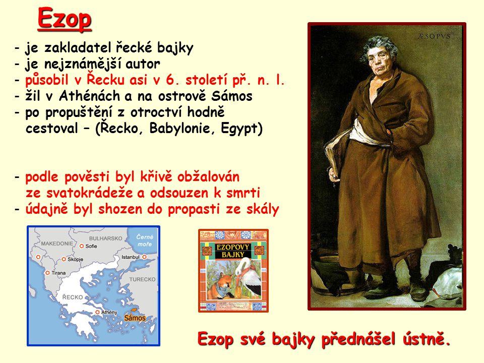 Ezop - je zakladatel řecké bajky - je nejznámější autor - působil v Řecku asi v 6. století př. n. l. - žil v Athénách a na ostrově Sámos - po propuště