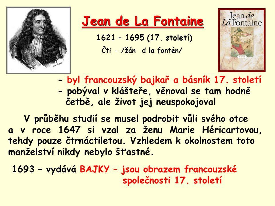 Jean de La Fontaine 1621 – 1695 (17. století) Čti - /žán d la fontén/ - byl francouzský bajkař a básník 17. století - pobýval v klášteře, věnoval se t