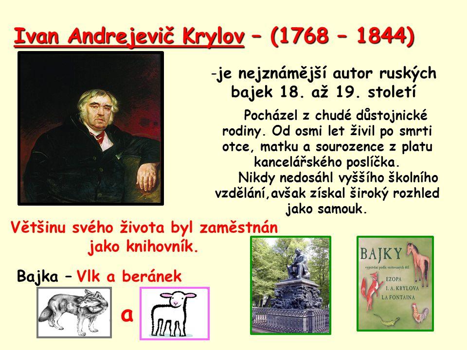 Ivan Andrejevič Krylov – (1768 – 1844) -je nejznámější autor ruských bajek 18. až 19. století Pocházel z chudé důstojnické rodiny. Od osmi let živil p