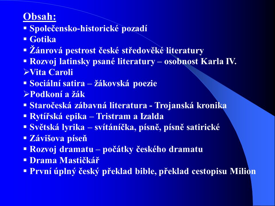 Obsah:  Společensko-historické pozadí  Gotika  Žánrová pestrost české středověké literatury  Rozvoj latinsky psané literatury – osobnost Karla IV.