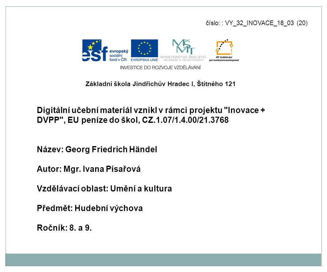 číslo: : VY_32_INOVACE_18_03 (20) Digitální učební materiál vznikl v rámci projektu Inovace + DVPP , EU peníze do škol, CZ.1.07/1.4.00/21.3768 Název: Georg Friedrich Händel Autor: Mgr.