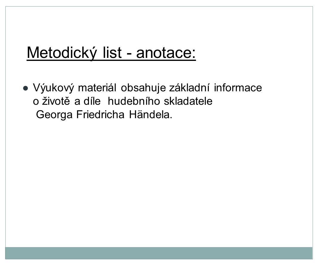 Metodický list - anotace: ●Výukový materiál obsahuje základní informace o životě a díle hudebního skladatele Georga Friedricha Händela.