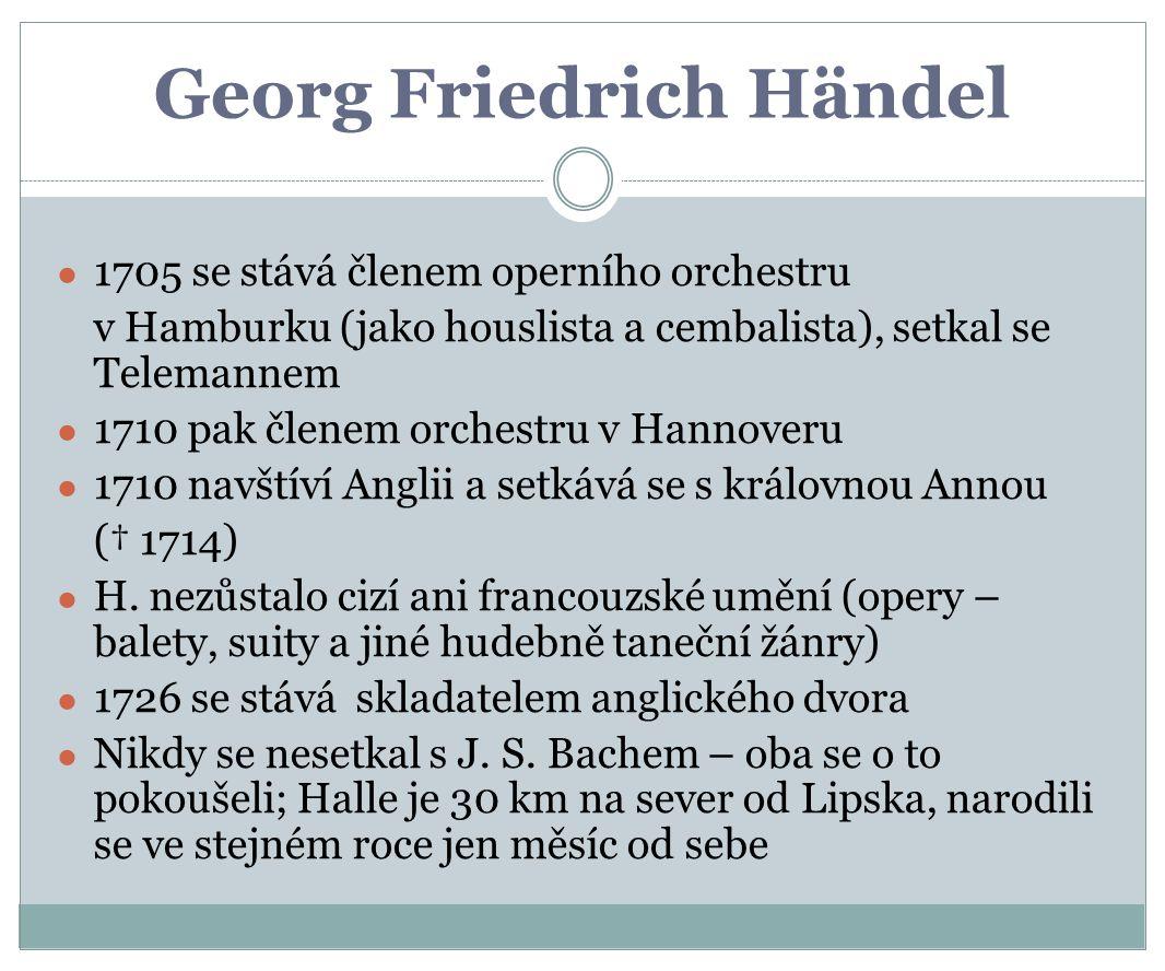 Georg Friedrich Händel ● 1705 se stává členem operního orchestru v Hamburku (jako houslista a cembalista), setkal se Telemannem ● 1710 pak členem orchestru v Hannoveru ● 1710 navštíví Anglii a setkává se s královnou Annou († 1714) ● H.