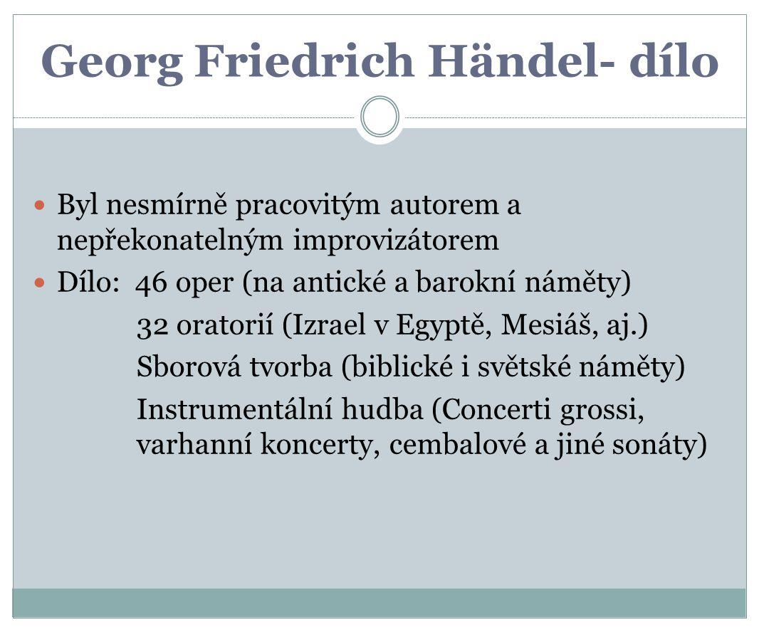 Georg Friedrich Händel- dílo Byl nesmírně pracovitým autorem a nepřekonatelným improvizátorem Dílo: 46 oper (na antické a barokní náměty) 32 oratorií (Izrael v Egyptě, Mesiáš, aj.) Sborová tvorba (biblické i světské náměty) Instrumentální hudba (Concerti grossi, varhanní koncerty, cembalové a jiné sonáty)