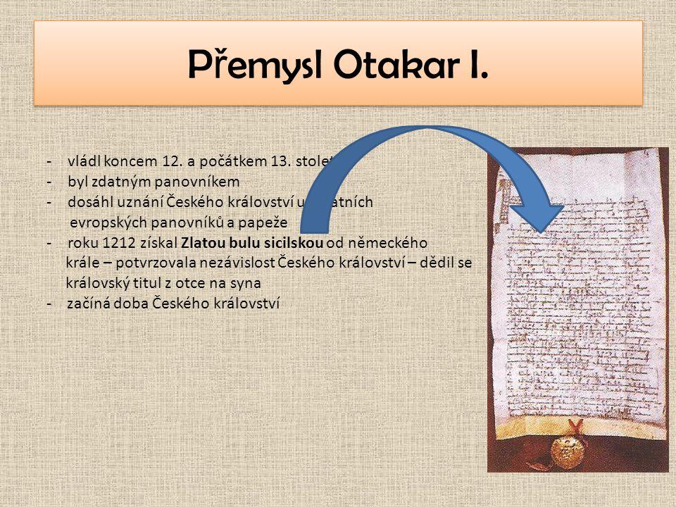 P ř emysl Otakar I. -vládl koncem 12. a počátkem 13. století -byl zdatným panovníkem -dosáhl uznání Českého království u ostatních evropských panovník