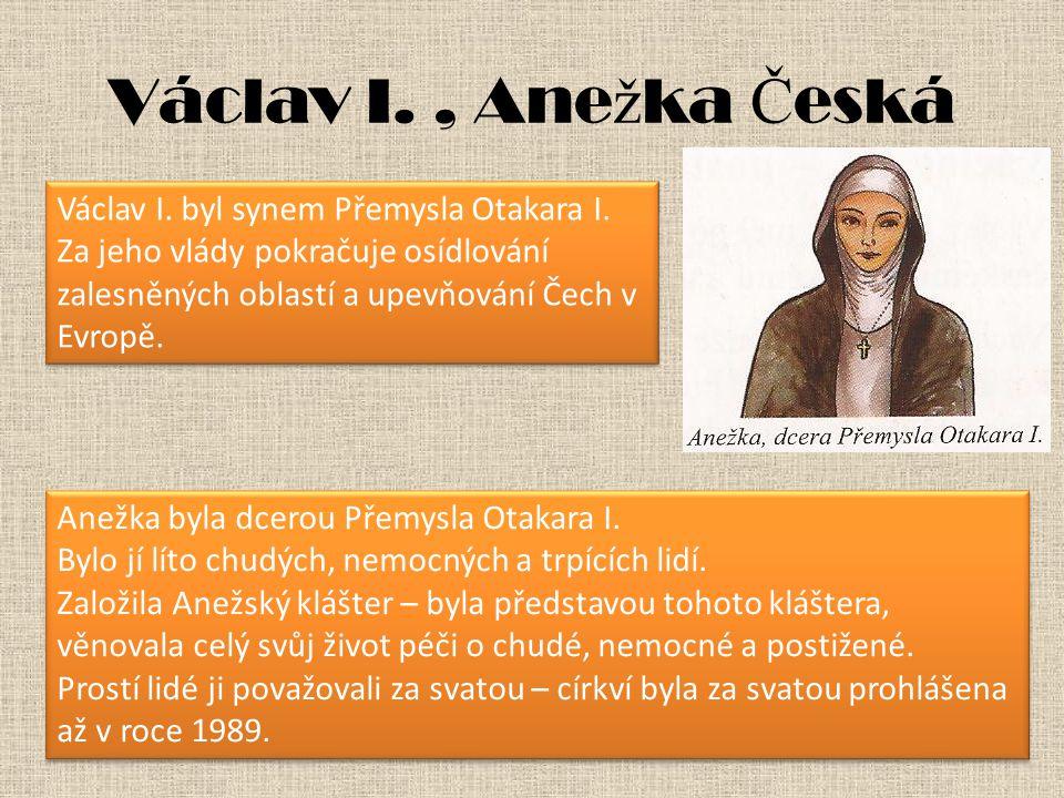 Václav I., Ane ž ka Č eská Václav I. byl synem Přemysla Otakara I. Za jeho vlády pokračuje osídlování zalesněných oblastí a upevňování Čech v Evropě.