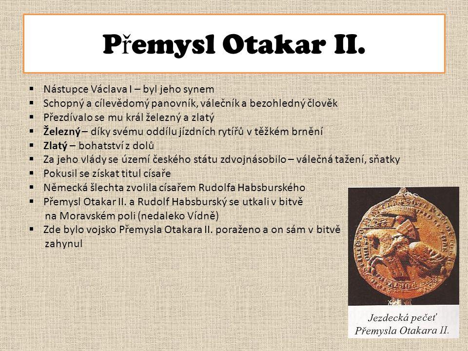 P ř emysl Otakar II.  Nástupce Václava I – byl jeho synem  Schopný a cílevědomý panovník, válečník a bezohledný člověk  Přezdívalo se mu král želez