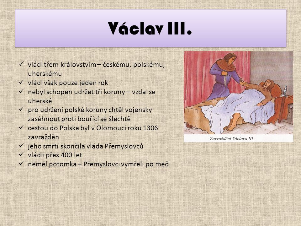 Václav III. vládl třem královstvím – českému, polskému, uherskému vládl však pouze jeden rok nebyl schopen udržet tři koruny – vzdal se uherské pro ud