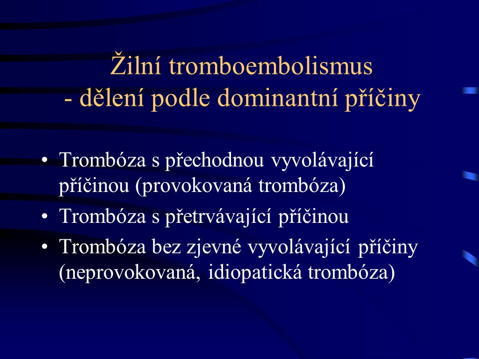 Žilní tromboembolismus - dělení podle dominantní příčiny Trombóza s přechodnou vyvolávající příčinou (provokovaná trombóza) Trombóza s přetrvávající p