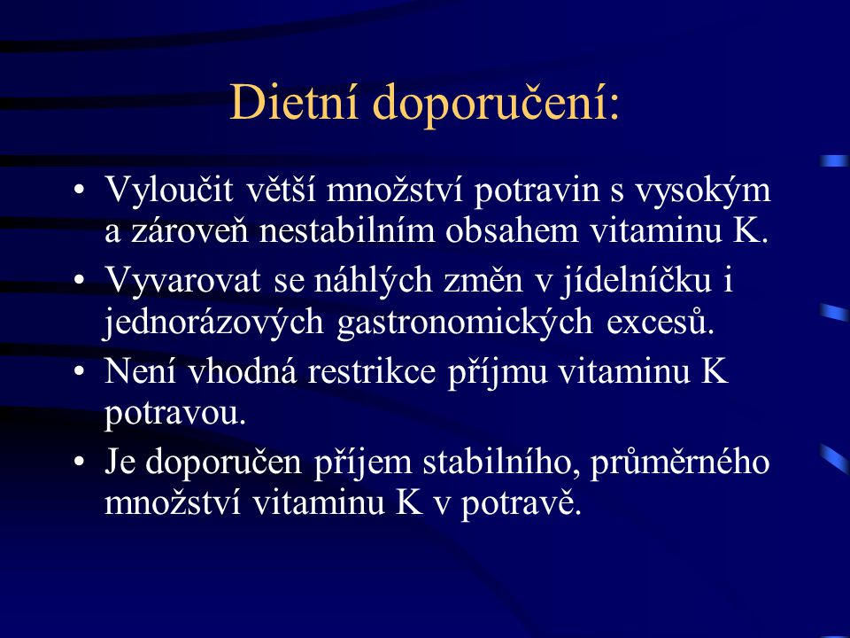 Dietní doporučení: Vyloučit větší množství potravin s vysokým a zároveň nestabilním obsahem vitaminu K. Vyvarovat se náhlých změn v jídelníčku i jedno