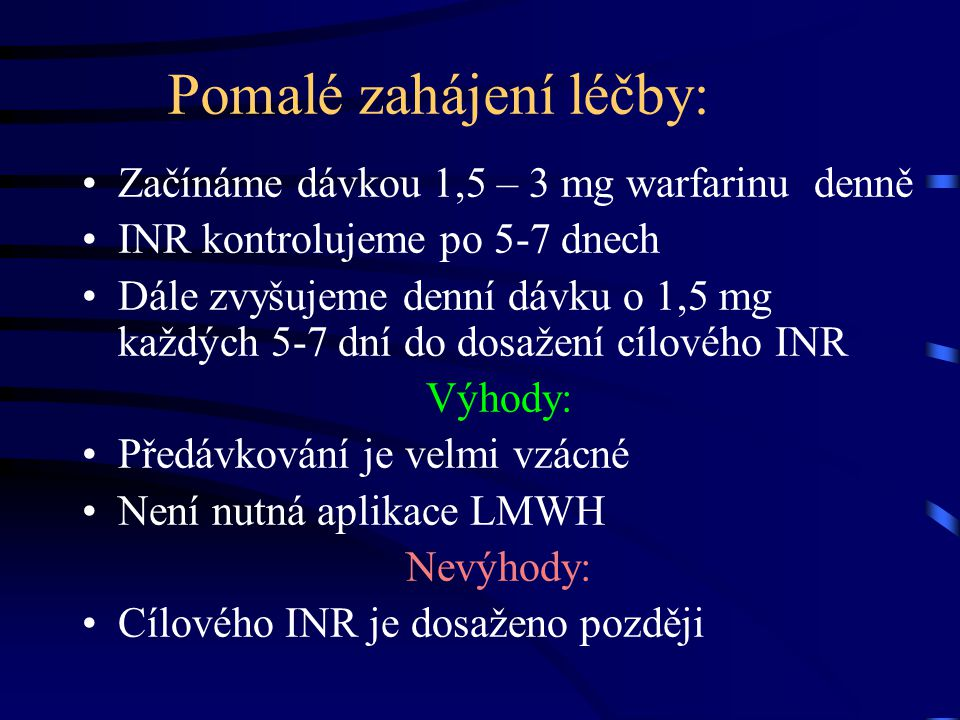 Pomalé zahájení léčby: Začínáme dávkou 1,5 – 3 mg warfarinu denně INR kontrolujeme po 5-7 dnech Dále zvyšujeme denní dávku o 1,5 mg každých 5-7 dní do dosažení cílového INR Výhody: Předávkování je velmi vzácné Není nutná aplikace LMWH Nevýhody: Cílového INR je dosaženo později