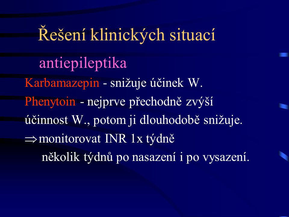 Řešení klinických situací antiepileptika Karbamazepin - snižuje účinek W. Phenytoin - nejprve přechodně zvýší účinnost W., potom ji dlouhodobě snižuje