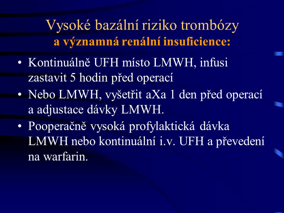 Vysoké bazální riziko trombózy a významná renální insuficience: Kontinuálně UFH místo LMWH, infusi zastavit 5 hodin před operací Nebo LMWH, vyšetřit aXa 1 den před operací a adjustace dávky LMWH.