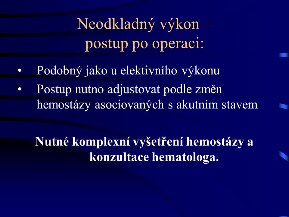Neodkladný výkon – postup po operaci: Podobný jako u elektivního výkonu Postup nutno adjustovat podle změn hemostázy asociovaných s akutním stavem Nutné komplexní vyšetření hemostázy a konzultace hematologa.