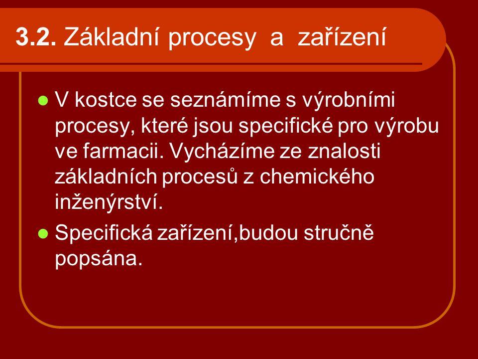 3.2. Základní procesy a zařízení V kostce se seznámíme s výrobními procesy, které jsou specifické pro výrobu ve farmacii. Vycházíme ze znalosti základ