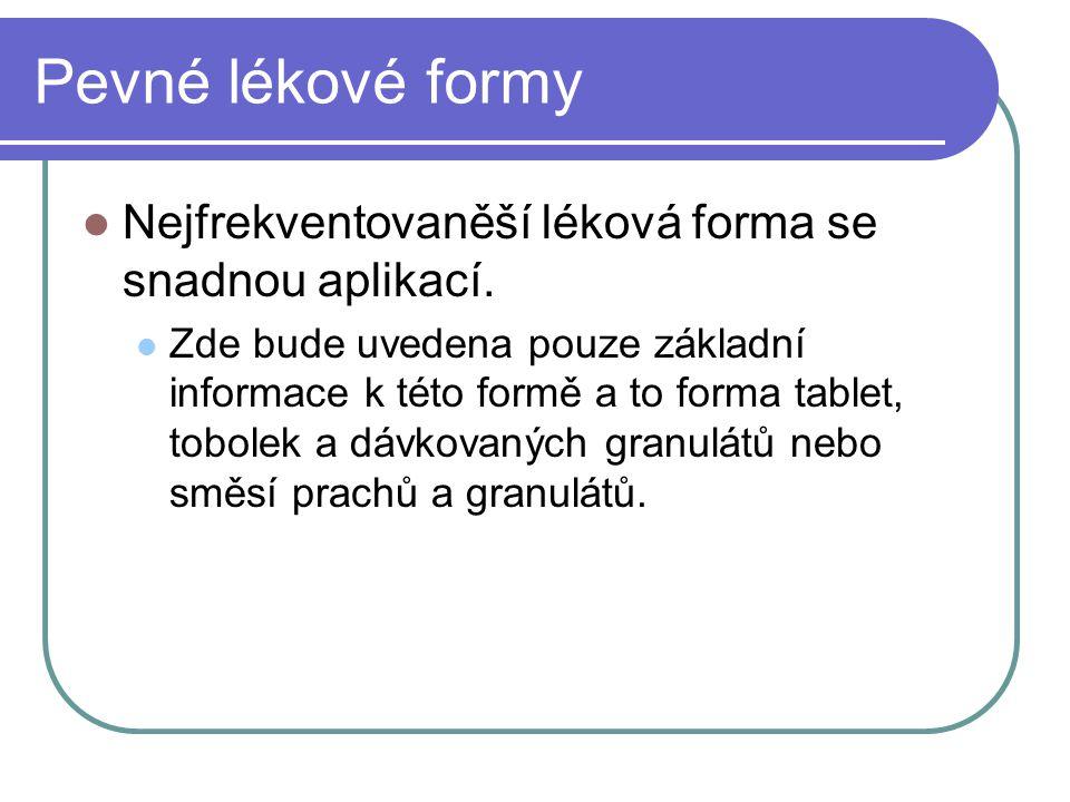 Pevné lékové formy Tablety Tuhé pevné tvarově definované výlisky práškových směsí připravených mísením, granulací a smísením ( příprava směsi pro tabletování ) Tablety např.