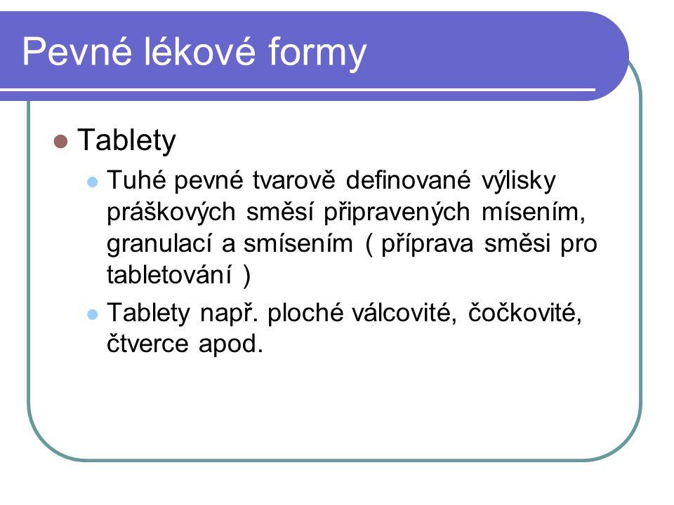 Pevné lékové formy Tablety Tuhé pevné tvarově definované výlisky práškových směsí připravených mísením, granulací a smísením ( příprava směsi pro tabl