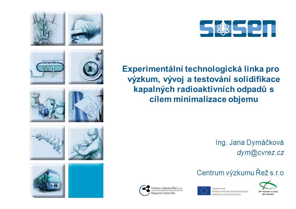 Experimentální technologická linka pro výzkum, vývoj a testování solidifikace kapalných radioaktivních odpadů s cílem minimalizace objemu Ing. Jana Dy