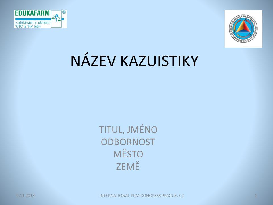 NÁZEV KAZUISTIKY TITUL, JMÉNO ODBORNOST MĚSTO ZEMĚ INTERNATIONAL PRM CONGRESS PRAGUE, CZ19.11.2013