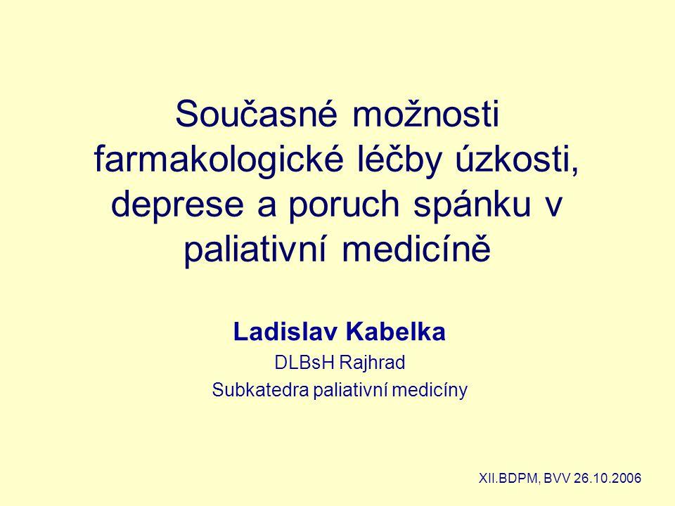Současné možnosti farmakologické léčby úzkosti, deprese a poruch spánku v paliativní medicíně Ladislav Kabelka DLBsH Rajhrad Subkatedra paliativní medicíny XII.BDPM, BVV 26.10.2006