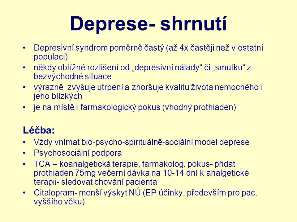 """Deprese- shrnutí Depresivní syndrom poměrně častý (až 4x častěji než v ostatní populaci) někdy obtížné rozlišení od """"depresivní nálady či """"smutku z bezvýchodné situace výrazně zvyšuje utrpení a zhoršuje kvalitu života nemocného i jeho blízkých je na místě i farmakologický pokus (vhodný prothiaden) Léčba: Vždy vnímat bio-psycho-spirituálně-sociální model deprese Psychosociální podpora TCA – koanalgetická terapie, farmakolog."""