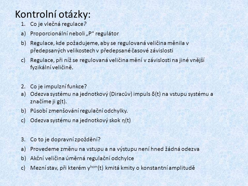 """Kontrolní otázky: 1.Co je vlečná regulace? a)Proporcionální neboli """"P"""" regulátor b)Regulace, kde požadujeme, aby se regulovaná veličina měnila v přede"""