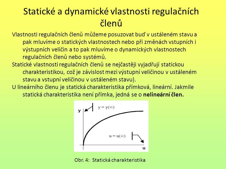 Statické a dynamické vlastnosti regulačních členů Vzhledem k tomu, že v regulaci nám nejde o ustálený stav, ale o průběh přechodného děje, budeme se v dalším zajímat o dynamické vlastnosti regulačních členů a regulačních systémů.