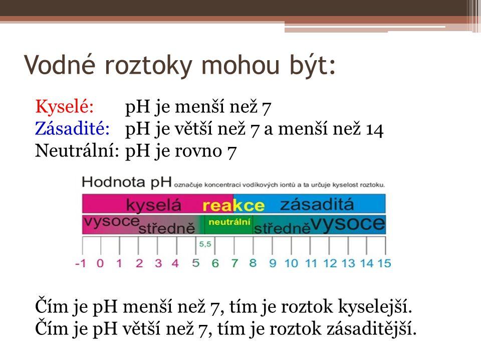 Vodné roztoky mohou být: Kyselé:pH je menší než 7 Zásadité: pH je větší než 7 a menší než 14 Neutrální: pH je rovno 7 Čím je pH menší než 7, tím je ro
