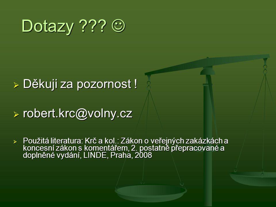 Dotazy ??? Dotazy ???  Děkuji za pozornost !  robert.krc@volny.cz  Použitá literatura: Krč a kol.: Zákon o veřejných zakázkách a koncesní zákon s k